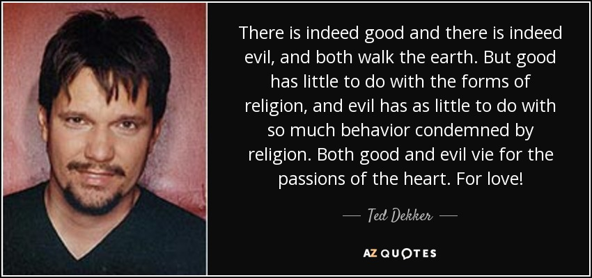 There is indeed good and there is indeed evil, and both walk the earth. But good has little to do with the forms of religion, and evil has as little to do with so much behavior condemned by religion. Both good and evil vie for the passions of the heart. For love! - Ted Dekker