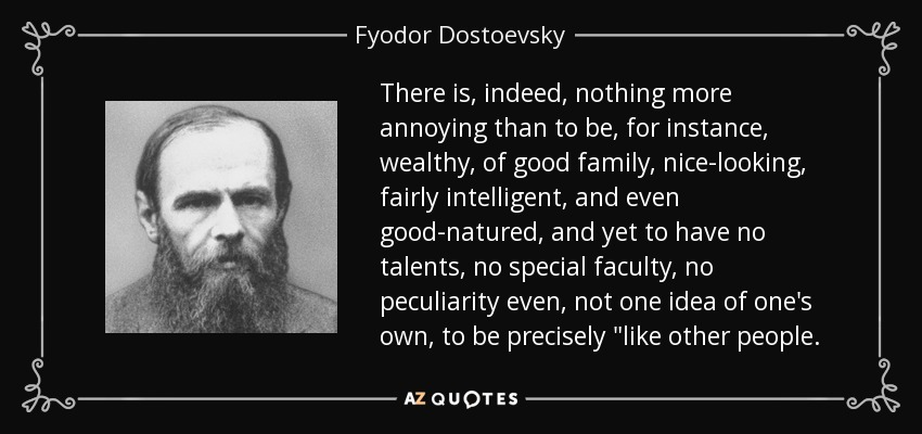 There is, indeed, nothing more annoying than to be, for instance, wealthy, of good family, nice-looking, fairly intelligent, and even good-natured, and yet to have no talents, no special faculty, no peculiarity even, not one idea of one's own, to be precisely