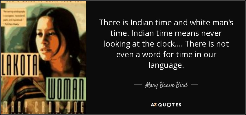 There is Indian time and white man's time. Indian time means never looking at the clock. ... There is not even a word for time in our language. - Mary Brave Bird
