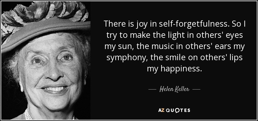 There is joy in self-forgetfulness. So I try to make the light in others' eyes my sun, the music in others' ears my symphony, the smile on others' lips my happiness. - Helen Keller