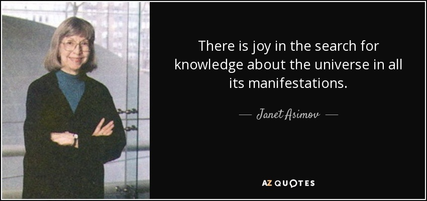 There is joy in the search for knowledge about the universe in all its manifestations. - Janet Asimov
