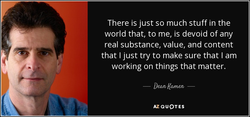 There is just so much stuff in the world that, to me, is devoid of any real substance, value, and content that I just try to make sure that I am working on things that matter. - Dean Kamen