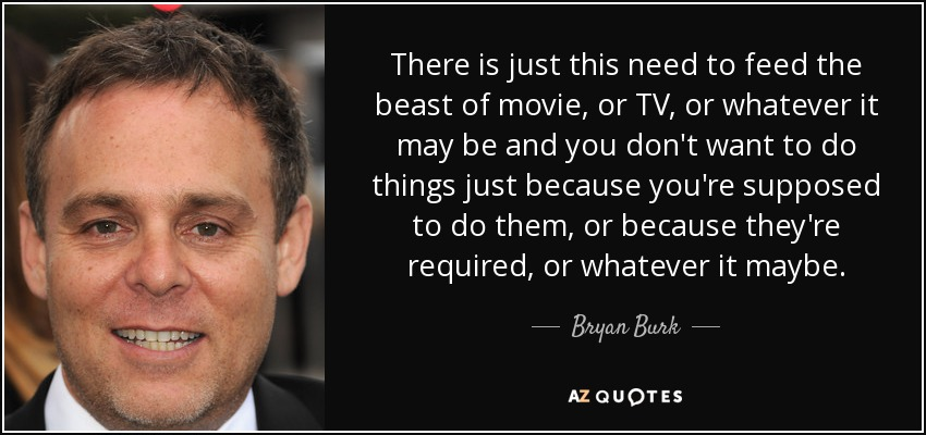 There is just this need to feed the beast of movie, or TV, or whatever it may be and you don't want to do things just because you're supposed to do them, or because they're required, or whatever it maybe. - Bryan Burk