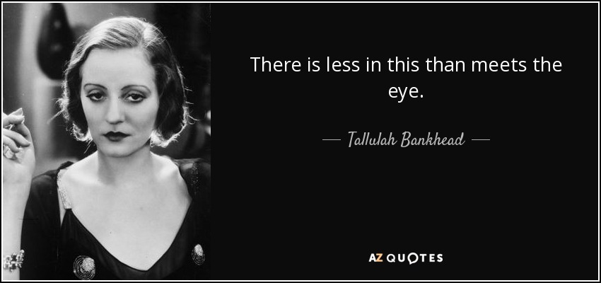 There is less in this than meets the eye. - Tallulah Bankhead
