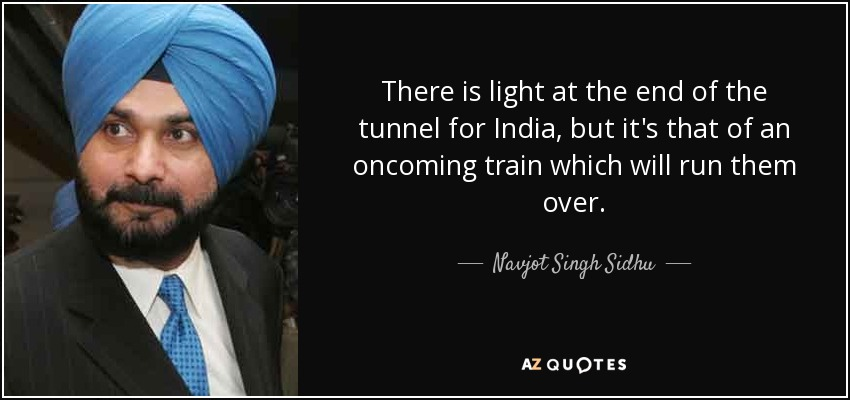 There is light at the end of the tunnel for India, but it's that of an oncoming train which will run them over. - Navjot Singh Sidhu