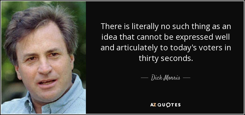 There is literally no such thing as an idea that cannot be expressed well and articulately to today's voters in thirty seconds. - Dick Morris