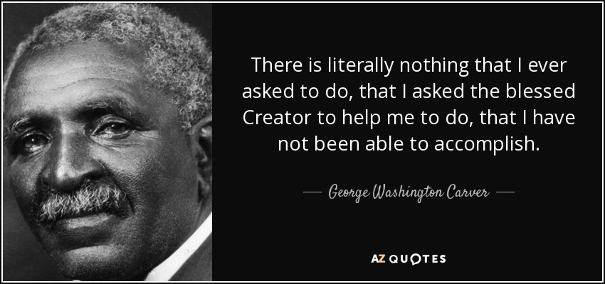 There is literally nothing that I ever asked to do, that I asked the blessed Creator to help me to do, that I have not been able to accomplish. - George Washington Carver