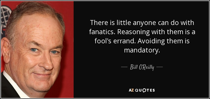 There is little anyone can do with fanatics. Reasoning with them is a fool's errand. Avoiding them is mandatory. - Bill O'Reilly