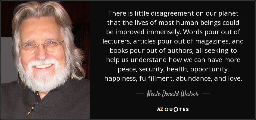 There is little disagreement on our planet that the lives of most human beings could be improved immensely. Words pour out of lecturers, articles pour out of magazines, and books pour out of authors, all seeking to help us understand how we can have more peace, security, health, opportunity, happiness, fulfillment, abundance, and love. - Neale Donald Walsch
