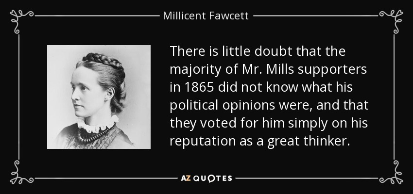 There is little doubt that the majority of Mr. Mills supporters in 1865 did not know what his political opinions were, and that they voted for him simply on his reputation as a great thinker. - Millicent Fawcett