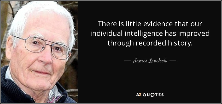 There is little evidence that our individual intelligence has improved through recorded history. - James Lovelock