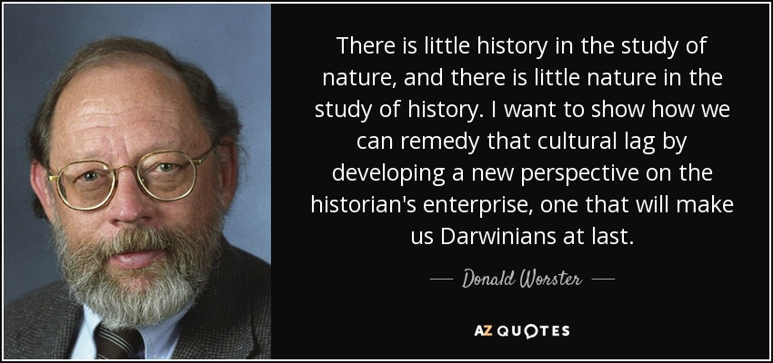 There is little history in the study of nature, and there is little nature in the study of history. I want to show how we can remedy that cultural lag by developing a new perspective on the historian's enterprise, one that will make us Darwinians at last. - Donald Worster