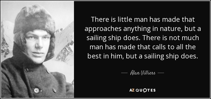 There is little man has made that approaches anything in nature, but a sailing ship does. There is not much man has made that calls to all the best in him, but a sailing ship does. - Alan Villiers