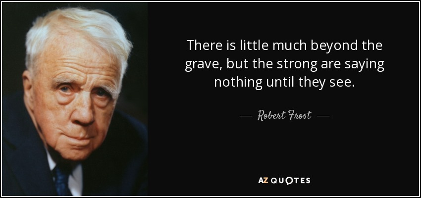 There is little much beyond the grave, but the strong are saying nothing until they see. - Robert Frost