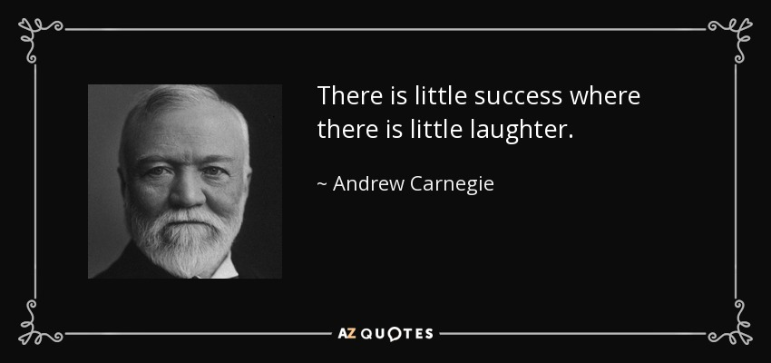 There is little success where there is little laughter. - Andrew Carnegie