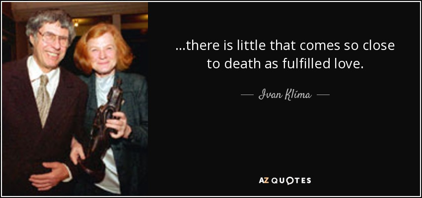 ...there is little that comes so close to death as fulfilled love. - Ivan Klíma