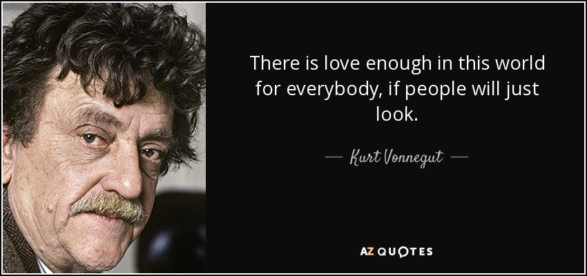 There is love enough in this world for everybody, if people will just look. - Kurt Vonnegut