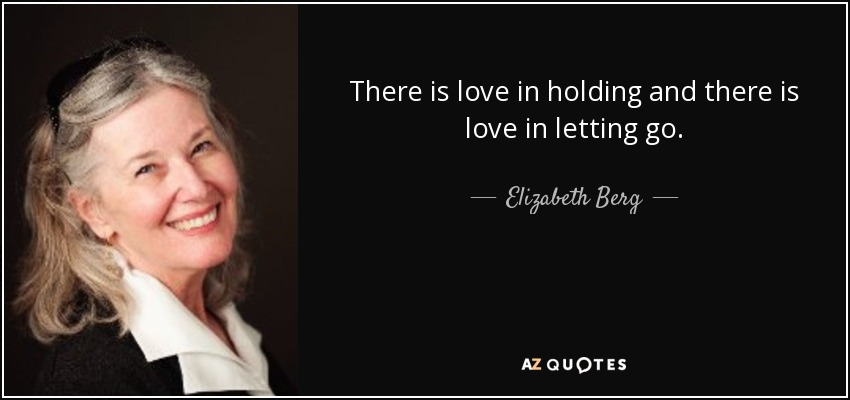There is love in holding and there is love in letting go. - Elizabeth Berg