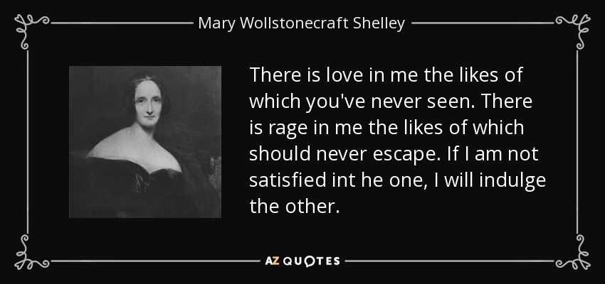There is love in me the likes of which you've never seen. There is rage in me the likes of which should never escape. If I am not satisfied int he one, I will indulge the other. - Mary Wollstonecraft Shelley