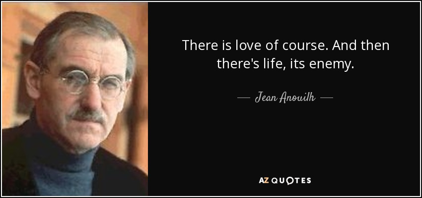 There is love of course. And then there's life, its enemy. - Jean Anouilh