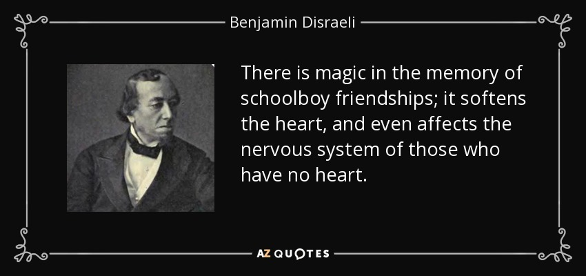 There is magic in the memory of schoolboy friendships; it softens the heart, and even affects the nervous system of those who have no heart. - Benjamin Disraeli