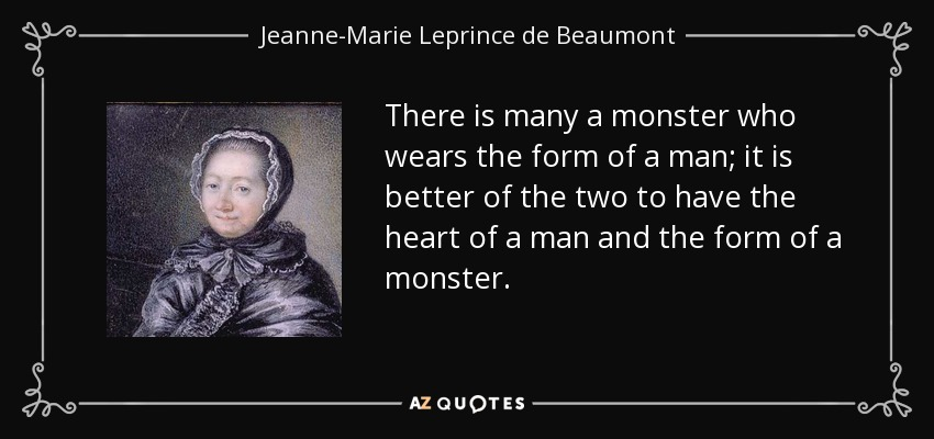 There is many a monster who wears the form of a man; it is better of the two to have the heart of a man and the form of a monster. - Jeanne-Marie Leprince de Beaumont