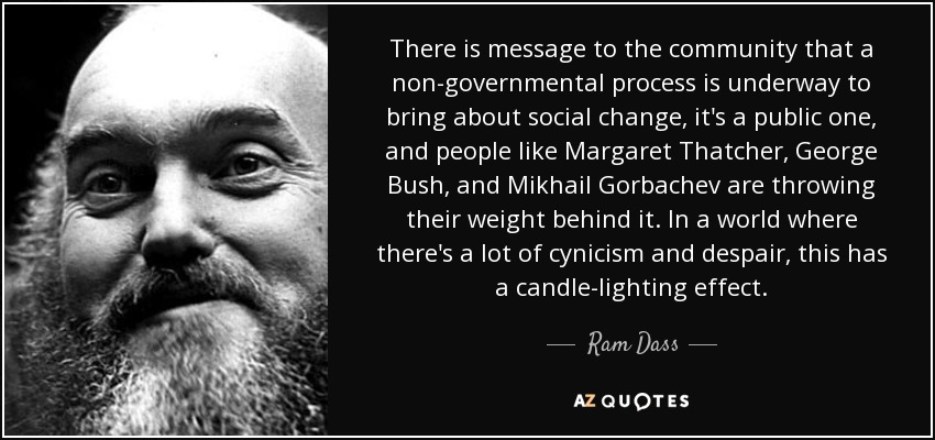 There is message to the community that a non-governmental process is underway to bring about social change, it's a public one, and people like Margaret Thatcher, George Bush, and Mikhail Gorbachev are throwing their weight behind it. In a world where there's a lot of cynicism and despair, this has a candle-lighting effect. - Ram Dass