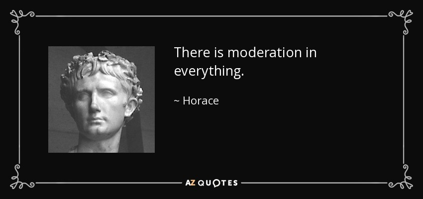 There is moderation in everything. - Horace