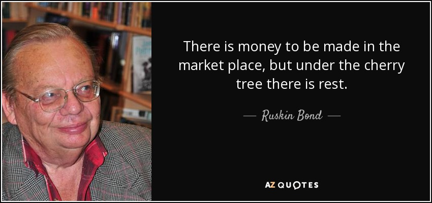 There is money to be made in the market place, but under the cherry tree there is rest. - Ruskin Bond