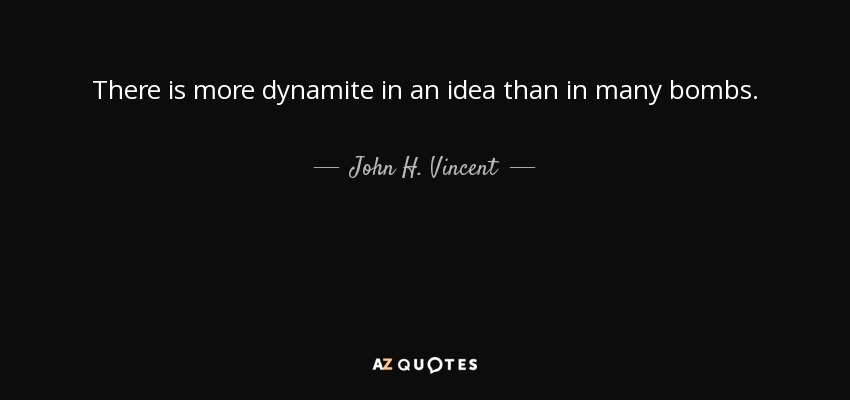 There is more dynamite in an idea than in many bombs. - John H. Vincent