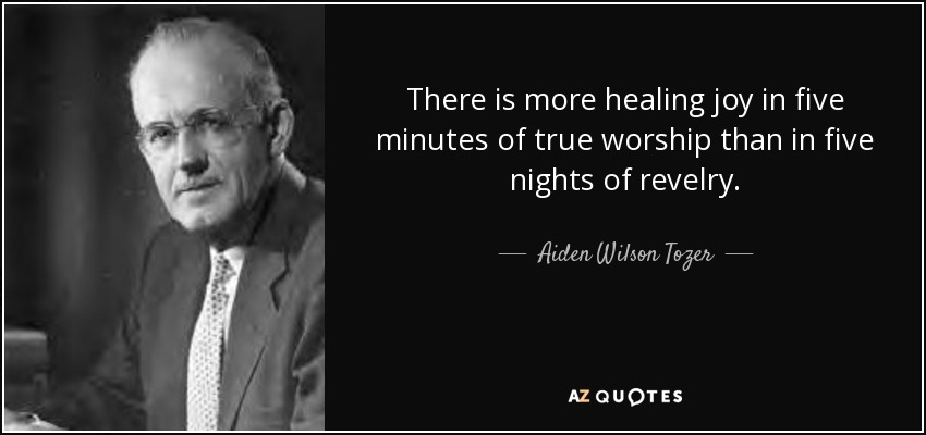 There is more healing joy in five minutes of true worship than in five nights of revelry. - Aiden Wilson Tozer