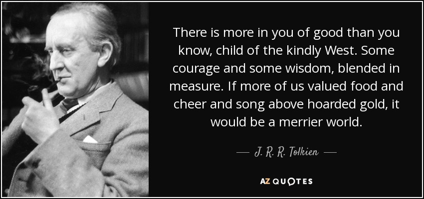 There is more in you of good than you know, child of the kindly West. Some courage and some wisdom, blended in measure. If more of us valued food and cheer and song above hoarded gold, it would be a merrier world. - J. R. R. Tolkien
