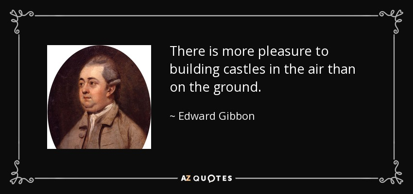 There is more pleasure to building castles in the air than on the ground. - Edward Gibbon