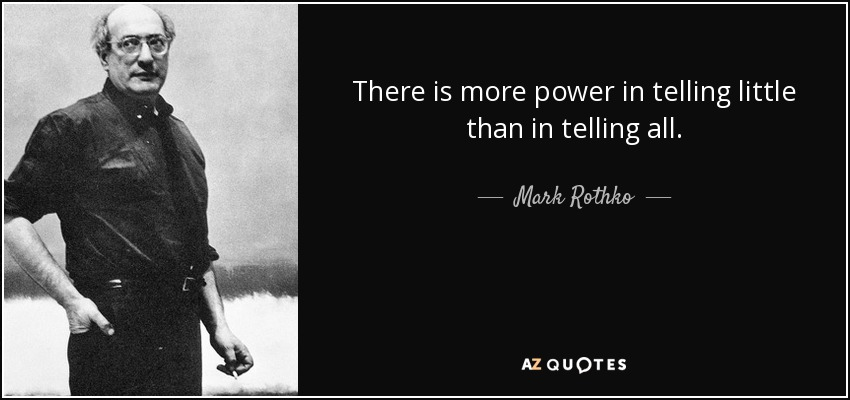 There is more power in telling little than in telling all. - Mark Rothko