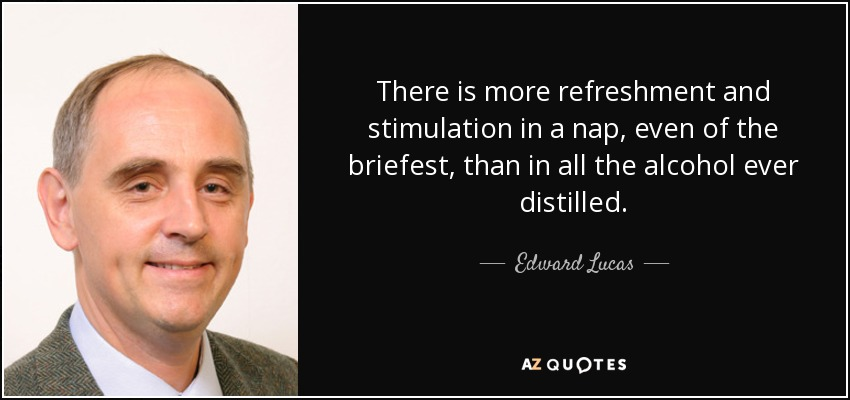 There is more refreshment and stimulation in a nap, even of the briefest, than in all the alcohol ever distilled. - Edward Lucas