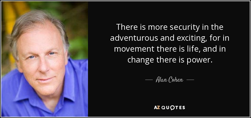 There is more security in the adventurous and exciting, for in movement there is life, and in change there is power. - Alan Cohen