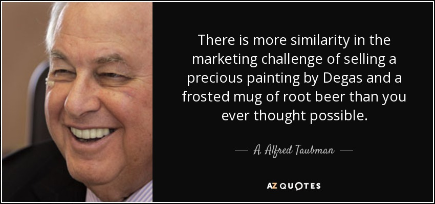 There is more similarity in the marketing challenge of selling a precious painting by Degas and a frosted mug of root beer than you ever thought possible. - A. Alfred Taubman