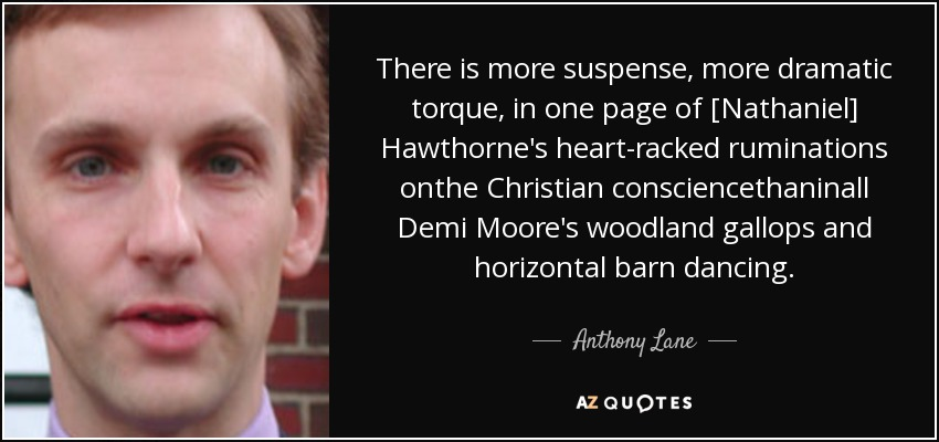 There is more suspense, more dramatic torque, in one page of [Nathaniel] Hawthorne's heart-racked ruminations onthe Christian consciencethaninall Demi Moore's woodland gallops and horizontal barn dancing. - Anthony Lane