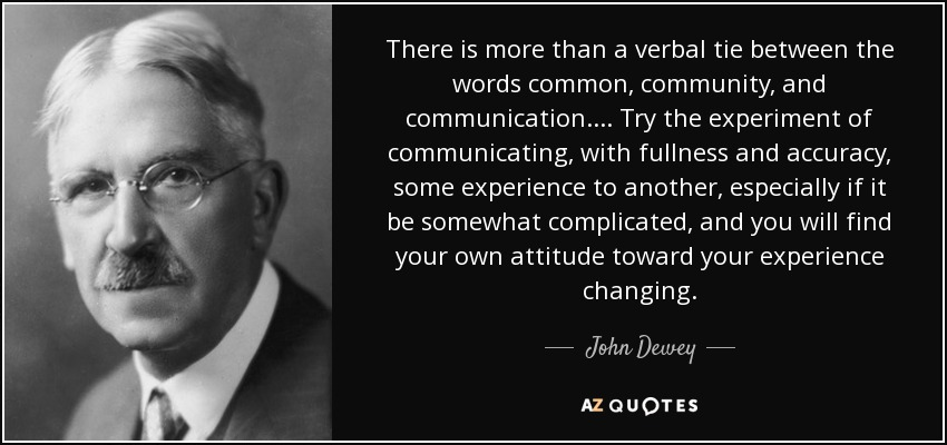 There is more than a verbal tie between the words common, community, and communication.... Try the experiment of communicating, with fullness and accuracy, some experience to another, especially if it be somewhat complicated, and you will find your own attitude toward your experience changing. - John Dewey