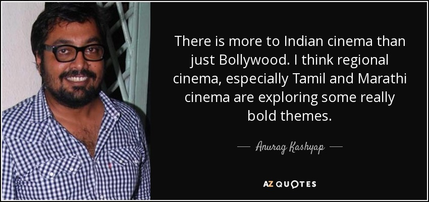 There is more to Indian cinema than just Bollywood. I think regional cinema, especially Tamil and Marathi cinema, are exploring some really bold themes. - Anurag Kashyap
