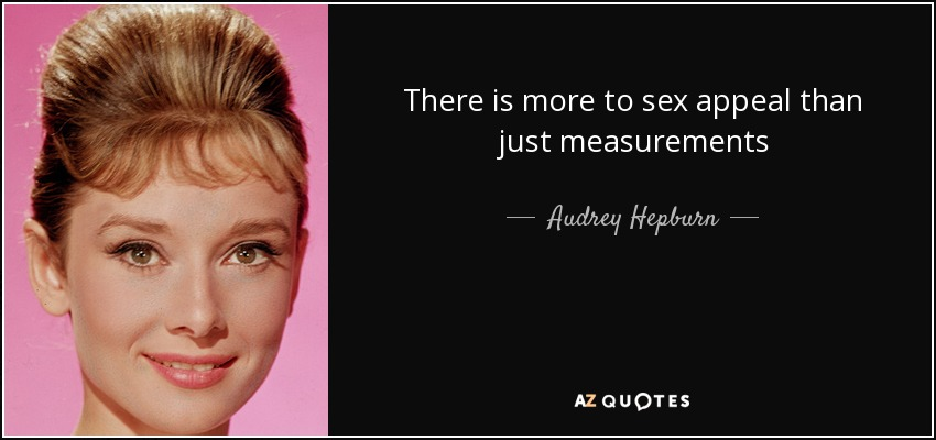 There is more to sex appeal than just measurements - Audrey Hepburn
