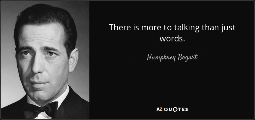 There is more to talking than just words. - Humphrey Bogart