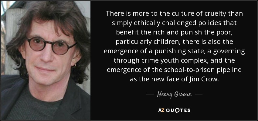 There is more to the culture of cruelty than simply ethically challenged policies that benefit the rich and punish the poor, particularly children, there is also the emergence of a punishing state, a governing through crime youth complex, and the emergence of the school-to-prison pipeline as the new face of Jim Crow. - Henry Giroux