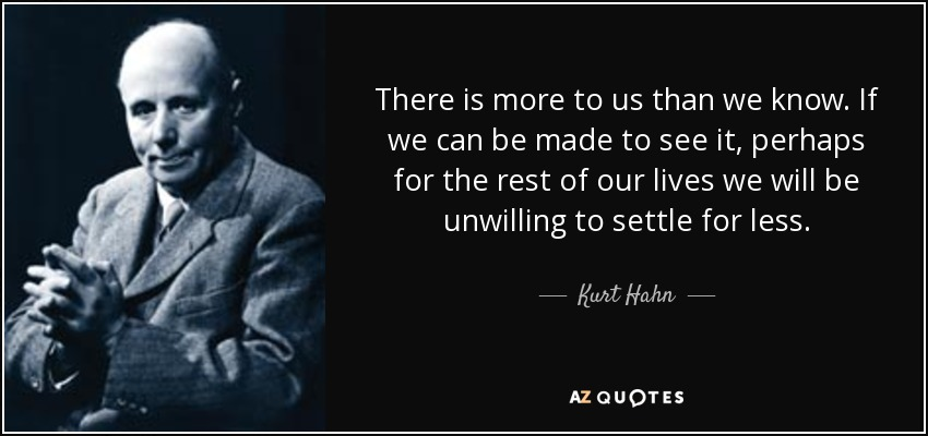 There is more to us than we know. If we can be made to see it, perhaps for the rest of our lives we will be unwilling to settle for less. - Kurt Hahn