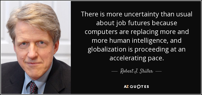 There is more uncertainty than usual about job futures because computers are replacing more and more human intelligence, and globalization is proceeding at an accelerating pace. - Robert J. Shiller