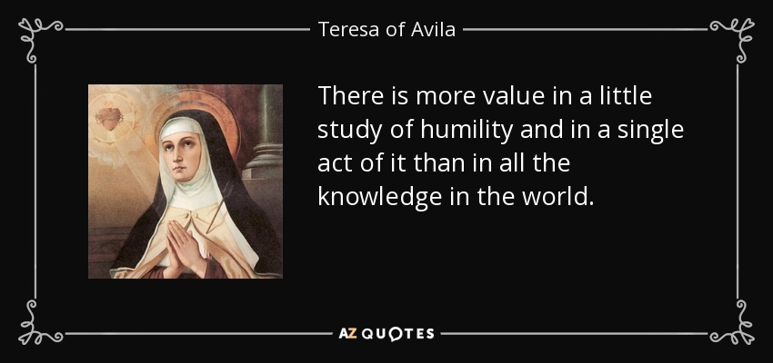 There is more value in a little study of humility and in a single act of it than in all the knowledge in the world. - Teresa of Avila