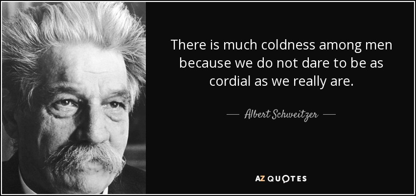 There is much coldness among men because we do not dare to be as cordial as we really are. - Albert Schweitzer