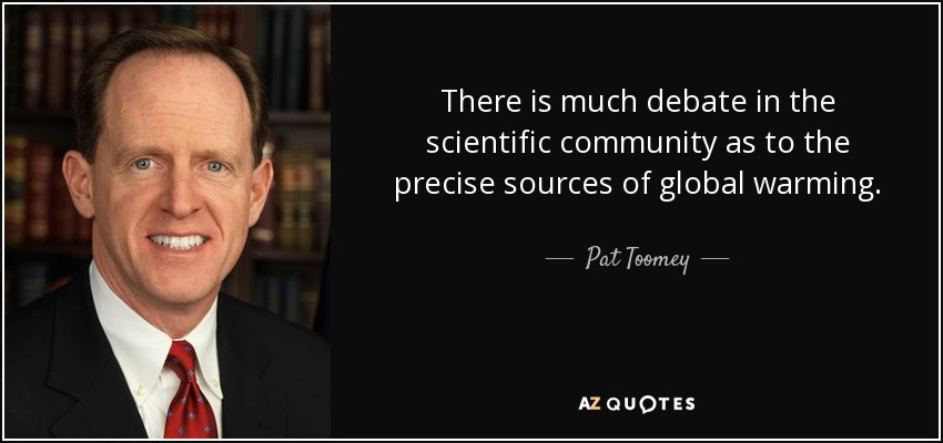 There is much debate in the scientific community as to the precise sources of global warming. - Pat Toomey