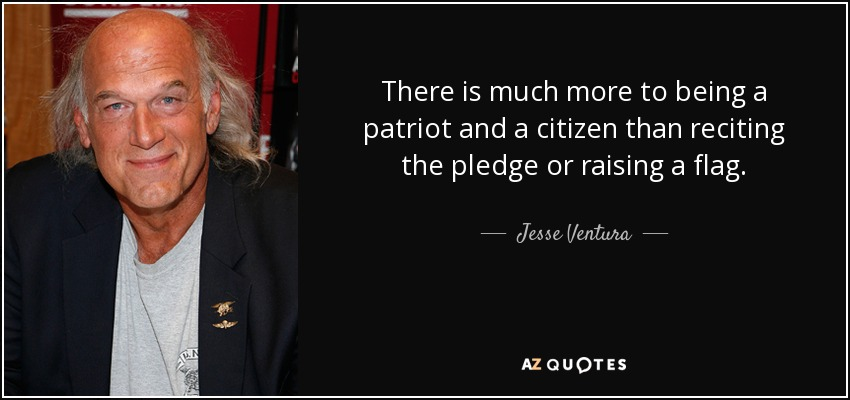 There is much more to being a patriot and a citizen than reciting the pledge or raising a flag. - Jesse Ventura