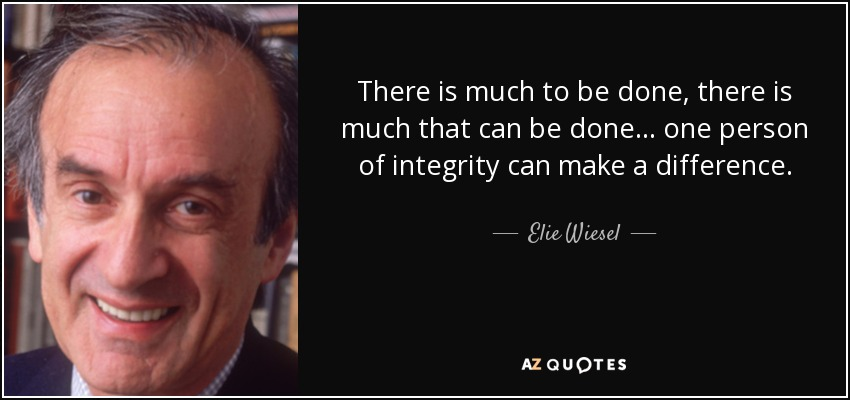 There is much to be done, there is much that can be done... one person of integrity can make a difference. - Elie Wiesel